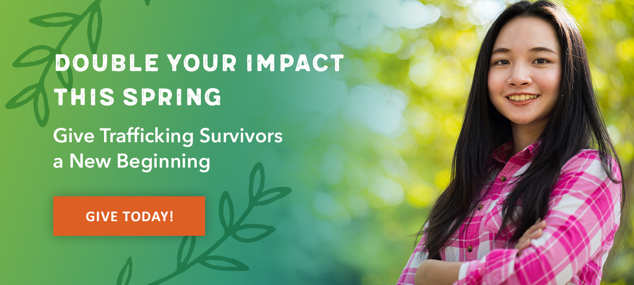 Double your impact this spring. Give trafficking survivors a new beginning.
